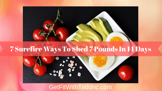 7 Surefire Ways To Shed 7 Pounds In 14 Days